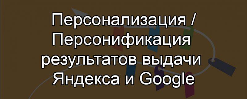 Персонализация / Персонификация результатов выдачи Яндекса и Google